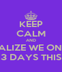 KEEP CALM AND REALIZE WE ONLY HAVE 3 DAYS THIS WEEK - Personalised Poster A4 size