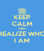 KEEP CALM AND REALIZE WHO I AM - Personalised Poster A4 size