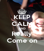 KEEP CALM AND Really Come on - Personalised Poster A4 size