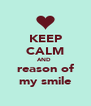 KEEP CALM AND  reason of my smile - Personalised Poster A4 size