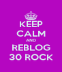KEEP CALM AND REBLOG 30 ROCK - Personalised Poster A4 size