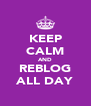 KEEP CALM AND REBLOG ALL DAY - Personalised Poster A4 size