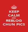 KEEP CALM AND REBLOG CHUN PICS - Personalised Poster A4 size