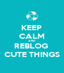 KEEP CALM AND REBLOG  CUTE THINGS - Personalised Poster A4 size