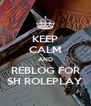 KEEP CALM AND REBLOG FOR SH ROLEPLAY - Personalised Poster A4 size