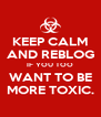 KEEP CALM AND REBLOG IF YOU TOO WANT TO BE MORE TOXIC. - Personalised Poster A4 size