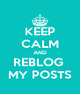 KEEP CALM AND REBLOG  MY POSTS - Personalised Poster A4 size
