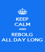 KEEP CALM AND REBOLG ALL DAY LONG - Personalised Poster A4 size