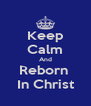 Keep Calm And Reborn  In Christ - Personalised Poster A4 size