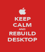 KEEP CALM AND REBUILD DESKTOP - Personalised Poster A4 size