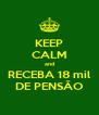 KEEP CALM and RECEBA 18 mil DE PENSÃO - Personalised Poster A4 size