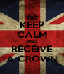 KEEP CALM AND RECEIVE A CROWN - Personalised Poster A4 size