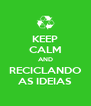 KEEP CALM AND RECICLANDO AS IDEIAS - Personalised Poster A4 size