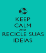KEEP CALM AND RECICLE SUAS IDEIAS - Personalised Poster A4 size