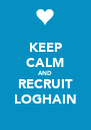 KEEP CALM AND RECRUIT LOGHAIN - Personalised Poster A4 size