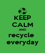 KEEP CALM AND recycle  everyday - Personalised Poster A4 size