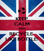 KEEP CALM AND RECYCLE  LIKE BOTTLE! - Personalised Poster A4 size