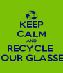 KEEP CALM AND RECYCLE  YOUR GLASSES - Personalised Poster A4 size