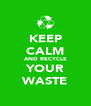 KEEP CALM AND RECYCLE YOUR WASTE - Personalised Poster A4 size