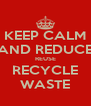 KEEP CALM AND REDUCE REUSE RECYCLE WASTE - Personalised Poster A4 size