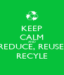 KEEP CALM AND REDUCE, REUSE, RECYLE - Personalised Poster A4 size
