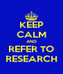 KEEP CALM AND REFER TO RESEARCH - Personalised Poster A4 size