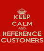 KEEP CALM AND REFERENCE CUSTOMERS - Personalised Poster A4 size