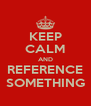 KEEP CALM AND REFERENCE SOMETHING - Personalised Poster A4 size