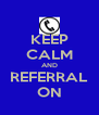 KEEP CALM AND REFERRAL ON - Personalised Poster A4 size