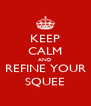 KEEP CALM AND REFINE YOUR SQUEE - Personalised Poster A4 size