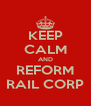 KEEP CALM AND REFORM RAIL CORP - Personalised Poster A4 size