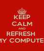KEEP CALM AND REFRESH  MY COMPUTER - Personalised Poster A4 size