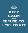 KEEP CALM AND REFUSE TO  HYPHENATE - Personalised Poster A4 size