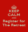 KEEP CALM AND Register for The Retreat - Personalised Poster A4 size
