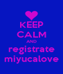 KEEP CALM AND registrate miyucalove - Personalised Poster A4 size