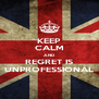 KEEP CALM AND REGRET IS UNPROFESSIONAL - Personalised Poster A4 size