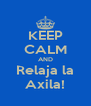 KEEP CALM AND Relaja la Axila! - Personalised Poster A4 size