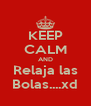 KEEP CALM AND Relaja las Bolas....xd - Personalised Poster A4 size