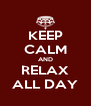 KEEP CALM AND RELAX ALL DAY - Personalised Poster A4 size