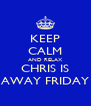 KEEP CALM AND RELAX CHRIS IS AWAY FRIDAY - Personalised Poster A4 size
