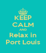 KEEP CALM AND Relax in Port Louis - Personalised Poster A4 size