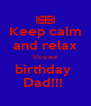 Keep calm and relax it's your birthday  Dad!!!  - Personalised Poster A4 size