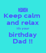 Keep calm  and relax it's your birthday Dad !! - Personalised Poster A4 size