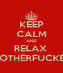KEEP CALM AND RELAX  MOTHERFUCKER - Personalised Poster A4 size