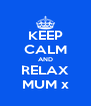 KEEP CALM AND RELAX MUM x - Personalised Poster A4 size