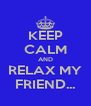 KEEP CALM AND RELAX MY FRIEND... - Personalised Poster A4 size