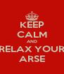 KEEP CALM AND RELAX YOUR ARSE - Personalised Poster A4 size