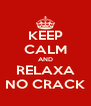 KEEP CALM AND RELAXA NO CRACK - Personalised Poster A4 size