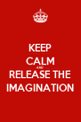 KEEP CALM AND RELEASE THE IMAGINATION - Personalised Poster A4 size