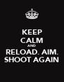 KEEP CALM AND RELOAD. AIM. SHOOT AGAIN - Personalised Poster A4 size